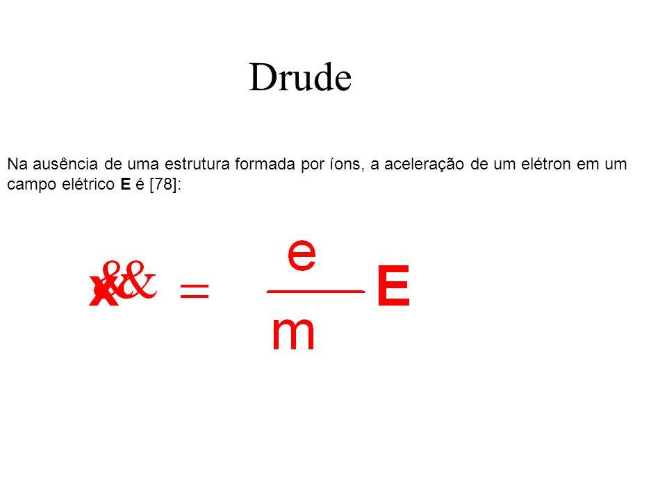 Drude Na ausência de uma estrutura formada por íons, a aceleração de um elétron em um campo elétrico E é [78]: